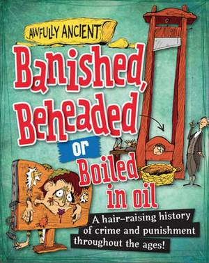 Banished, Beheaded or Boiled in Oil