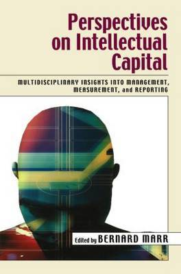 Perspectives on Intellectual Capital: Multidisciplinary Insights Into Management, Measurement, and Reporting