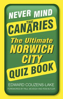 Never Mind the Canaries: The Ultimate Norwich City Quiz Book