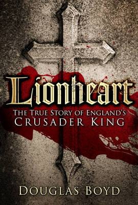 Lionheart: The True Story of England's Crusader King