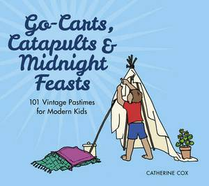 Go-Carts, Catapults and Midnight Feasts: 101 Vintage Pastimes for Modern Kids