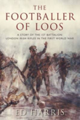The Footballer of Loos: A Story of the 1st Battalion London Irish Rifles in the First World War