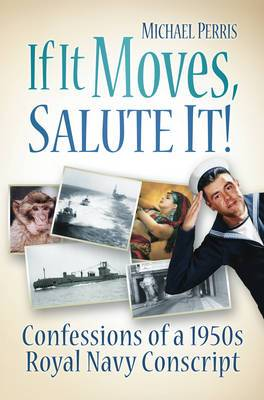 If it Moves, Salute it!: Confessions of a 1950s Navy Conscript