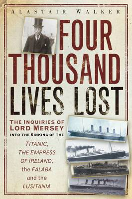 Four Thousand Lives Lost: The Inquiries of Lord Mersey into the Sinkings of the Titanic, the Empress of Ireland, the Falaba and the Lusitania