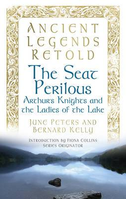 Ancient Legends Retold: The Seat Perilous: Arthur's Knights and the Ladies of the Lake