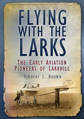Flying with the Larks: The Early Aviation Pioneers of Larkhill
