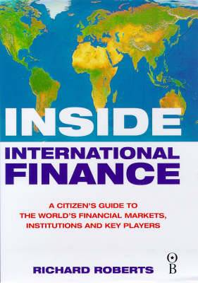 Inside International Finance: A Citizen's Guide to the World's Financial Markets, Institutions and Key Players