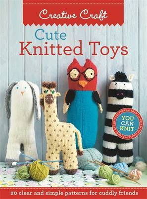 Cute Knitted Toys: Clear and Simple Patterns for Cuddly Friends
