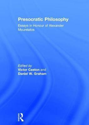 Presocratic Philosophy: Essays in Honour of Alexander Mourelatos