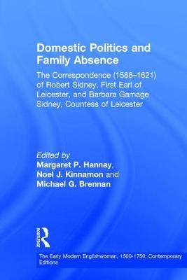 Domestic Politics and Family Absence: The Correspondence (1588-1621) of Robert Sidney, First Earl of Leicester, and Barbara Gamage Sidney, Countess of Leicester