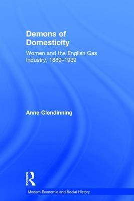 Demons of Domesticity: Women and the English Gas Industry, 1889-1939