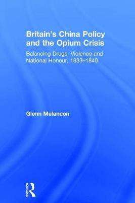 Britain's China Policy and the Opium Crisis: Balancing Drugs, Violence and National Honour, 1833-1840