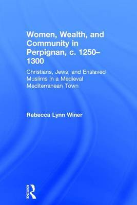 Women, Wealth and Community in Perpignan, C. 1250-1300: Christians, Jews, and Enslaved Muslims in a Medieval Mediterranean Town