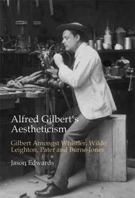 Alfred Gilbert's Aestheticism: Gilbert Amongst Whistler, Wilde, Leighton, Pater and Burne-Jones
