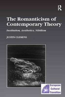The Romanticism of Contemporary Theory: Institution, Aesthetics, Nihilism