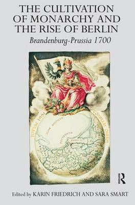 The Cultivation of Monarchy and the Rise of Berlin: Brandenburg-Prussia 1700