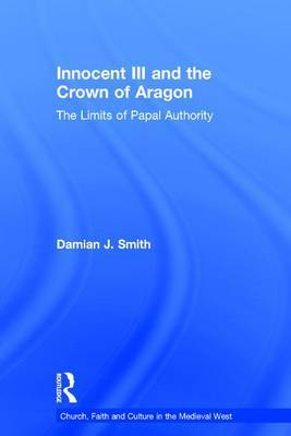 Innocent III and the Crown of Aragon: The Limits of Papal Authority