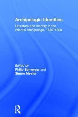 Archipelagic Identities: Literature and Identity in the Atlantic Archipelago, 1550-1800