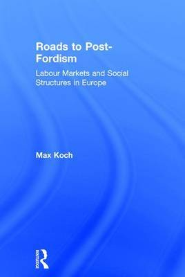 Roads to Post-Fordism: Labour Markets and Social Structures in Europe