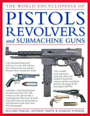 The World Encyclopedia of Pistols, Revolvers and Submachine Guns: An Illustrated Historical Reference to Over 500 Military, Law Enforcement and Antique Firearms from Around the World
