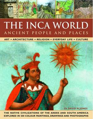 The Ancient Inca World - People and Places: Art, Architecture, Religion, Everyday Life and Culture - The Native Civilizations of the Andes and South America Explored in 500 Colour Paintings, Drawings and Photographs