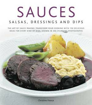 Sauces, Salsa, Dressings and Dips: The Art of Sauce Making: Transform Your Cooking with 150 Delicious Ideas for Every Kind of Dish, Shown in 300 Stunning Photographs