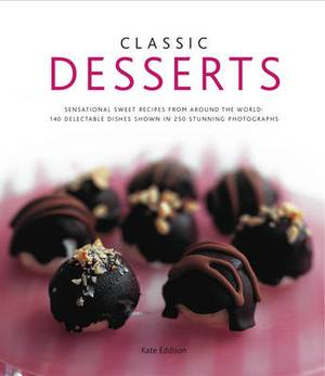Classic Desserts: Sensational Sweet Recipes from Around the World : 140 Delectable Dishes Shown in 250 Stunning Photographs