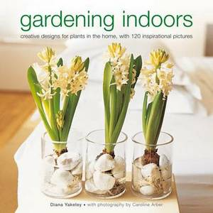 Gardening Indoors: Creative Designs for Plants in the Home, with 120 Inspirational Pictures
