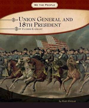 Union General and 18th President: Ulysses S. Grant