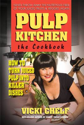 Pulp Kitchen, the Cookbook: How to Turn Juiced Pulp into Inspired Dishes