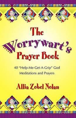 The Worrywart's Prayer Book: 40  Help-Me-Get-A-Grip, God  Meditations and Prayers