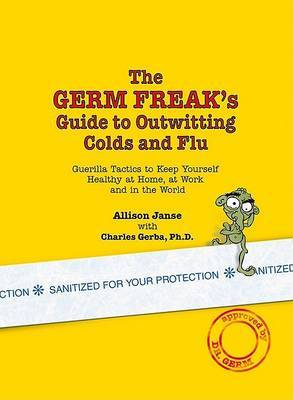 The Germ Freak's Guide to Outwitting Colds and Flu: Guerilla Tactics to Keep Yourself Healthy at Home, at Work and in the World