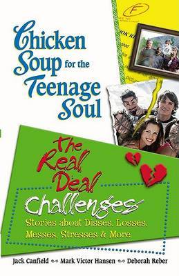 Chicken Soup for the Teenage Soul: The Real Deal Challenges: Stories about Disses, Losses, Messes, Stresses & More