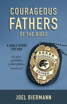 Courageous Fathers of the Bible: A Bible Study for Men