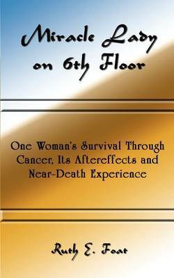 Miracle Lady on 6th Floor: One Woman's Survival Through Cancer, Its Aftereffects and Near-death Experience
