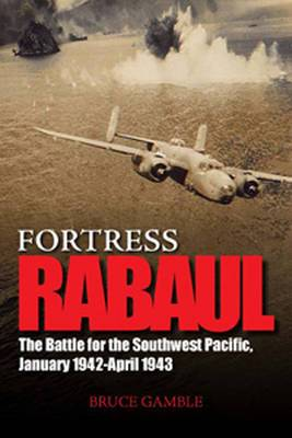 Fortress Rabul and the Battle for the Southwest Pacific, January 1942-April 1943