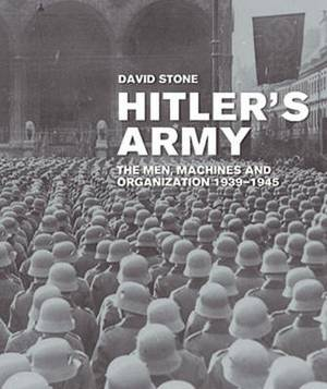 Hitler's Army: The Men, Machines, and Organization: 1939-1945