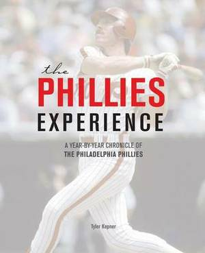 The Phillies Experience: A Year-by-Year Tour Through Philadelphia Phillies Baseball