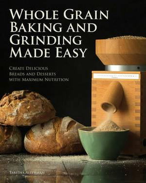Whole Grain Baking and Grinding Made Easy: Craft Delicious, Healthful Breads, Pastries, Desserts, and More