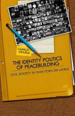 The Identity Politics of Peacebuilding: Civil Society in War-Torn Sri Lanka