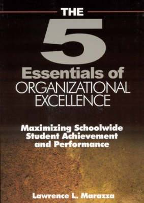 The Five Essentials of Organizational Excellence: Maximizing Schoolwide Student Achievement and Performance