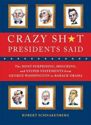 Crazy Sh*t Presidents Said: The Most Surprising, Shocking, and Stupid Statements Ever Made by U.S. Presidents, from George Washington to Barack Obama