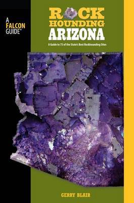 Rockhounding Arizona: A Guide to 75 of the State's Best Rockhounding Sites