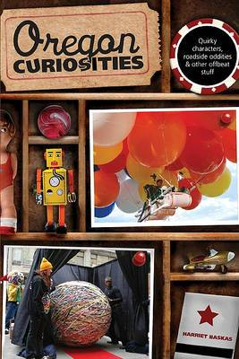 Oregon Curiosities: Quirky Characters, Roadside Oddities, and Other Offbeat Stuff