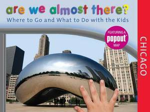 Are We Almost There? Chicago: Where to Go and What to Do with the Kids