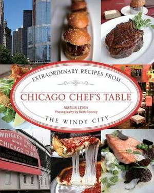 Chicago Chef's Table: Extraordinary Recipes From The Windy City