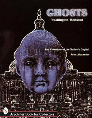 Ghosts! Washington Revisited: The Ghostlore of the Nation's Capitol