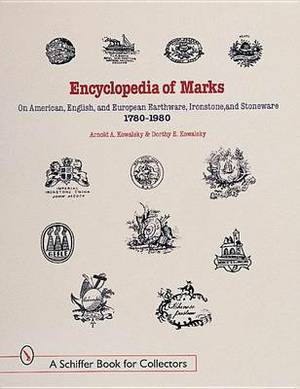 Encyclopedia of Marks on American, English, and European Earthenware, Ironstone, Stoneware, 1780-1980: Makers, Marks, and Patterns in Blue and White, Historic Blue, Flow Blue, Mulberry, Romantic Transferware, Tea Leaf, and White Ironstone
