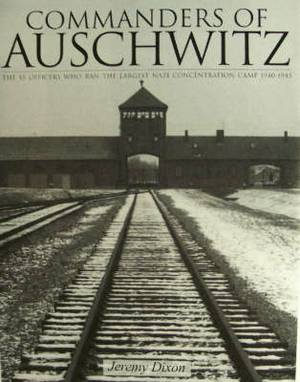 Commanders of Auschwitz: The SS Officers Who Ran the Largest Nazi Concentration Camp - 1940-1945