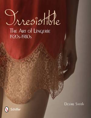Irresistible: The Art of Lingerie, 1920s-1980s: The Art of Lingerie, 1920-1980